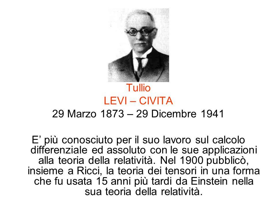 Tullio LEVI – CIVITA 29 Marzo 1873 – 29 Dicembre 1941 E più conosciuto per il suo lavoro sul calcolo differenziale ed assoluto con le sue applicazioni