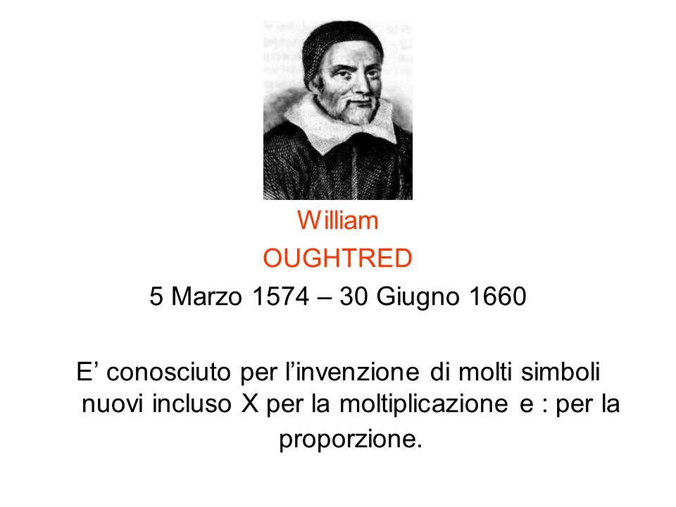 William OUGHTRED 5 Marzo 1574 – 30 Giugno 1660 E conosciuto per linvenzione di molti simboli nuovi incluso X per la moltiplicazione e : per la proporz