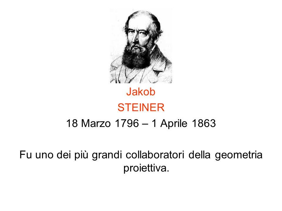 Jakob STEINER 18 Marzo 1796 – 1 Aprile 1863 Fu uno dei più grandi collaboratori della geometria proiettiva.