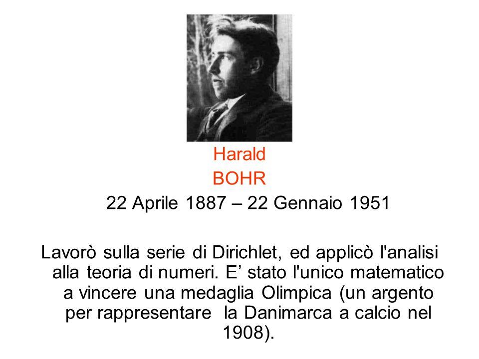 Harald BOHR 22 Aprile 1887 – 22 Gennaio 1951 Lavorò sulla serie di Dirichlet, ed applicò l'analisi alla teoria di numeri. E stato l'unico matematico a