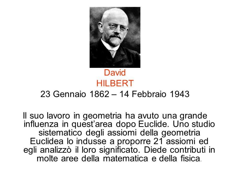 David HILBERT 23 Gennaio 1862 – 14 Febbraio 1943 Il suo lavoro in geometria ha avuto una grande influenza in questarea dopo Euclide. Uno studio sistem