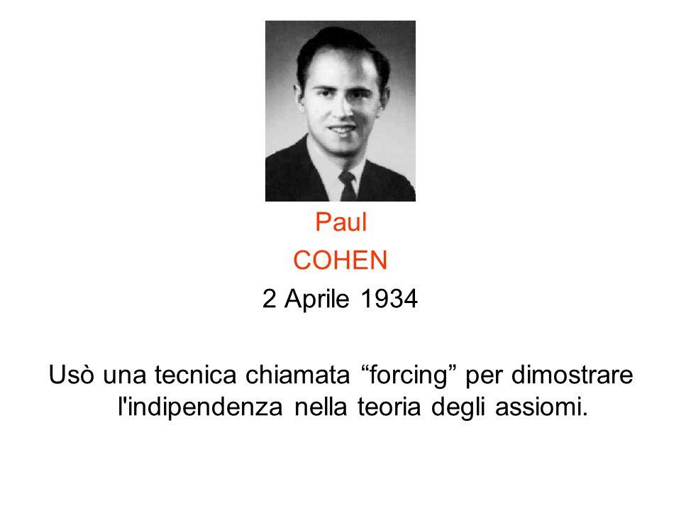 Paul COHEN 2 Aprile 1934 Usò una tecnica chiamata forcing per dimostrare l'indipendenza nella teoria degli assiomi.