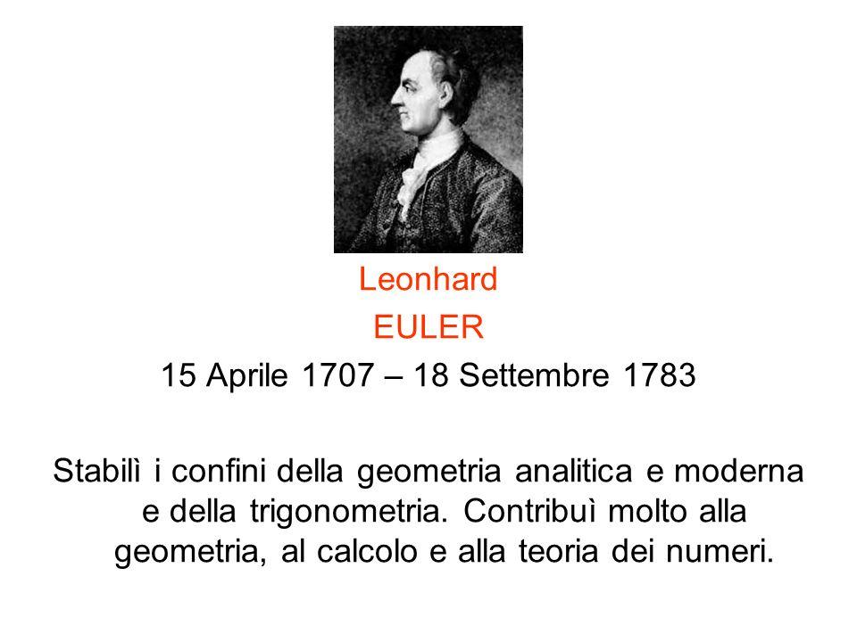 Leonhard EULER 15 Aprile 1707 – 18 Settembre 1783 Stabilì i confini della geometria analitica e moderna e della trigonometria. Contribuì molto alla ge