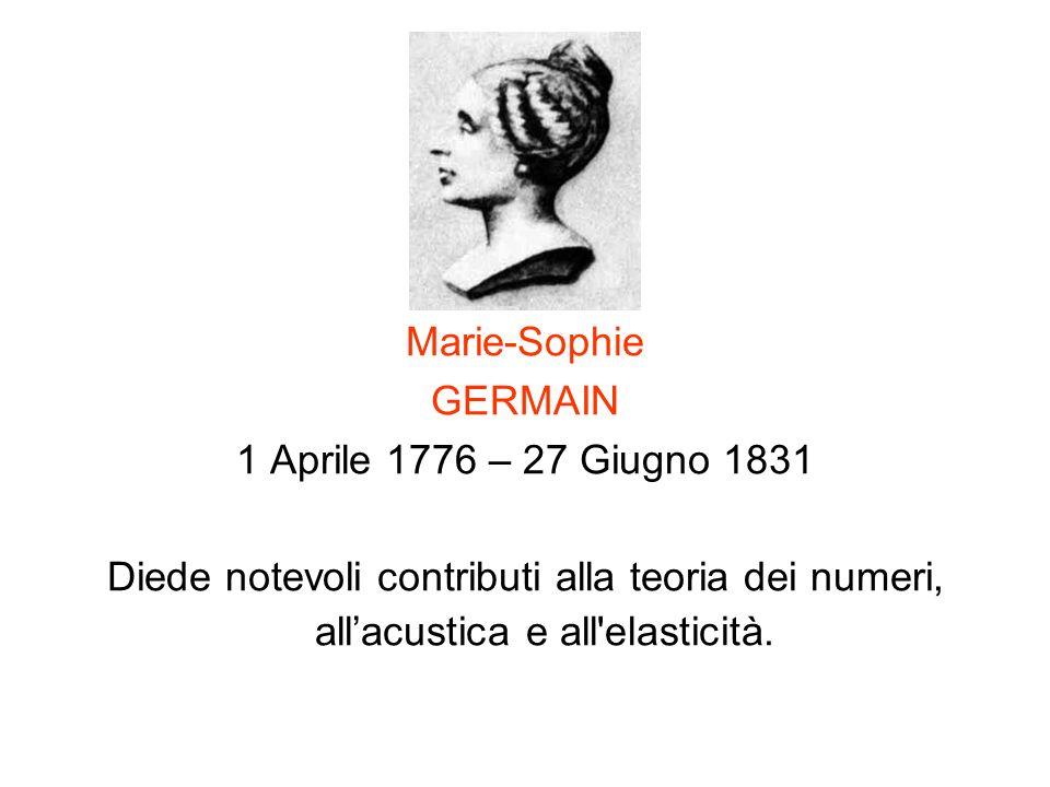 Marie-Sophie GERMAIN 1 Aprile 1776 – 27 Giugno 1831 Diede notevoli contributi alla teoria dei numeri, allacustica e all'elasticità.