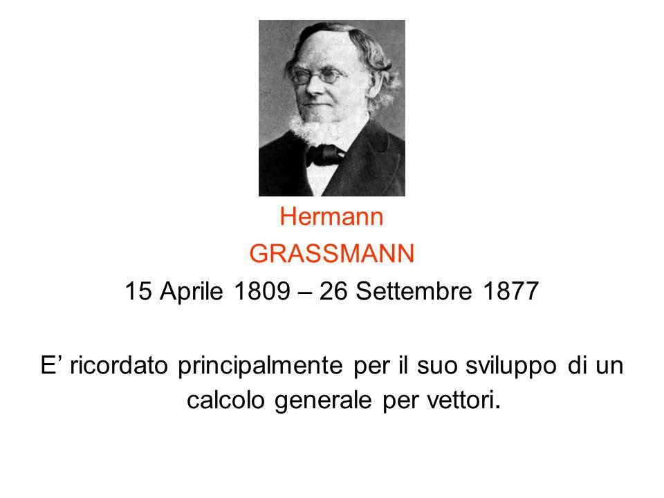 Hermann GRASSMANN 15 Aprile 1809 – 26 Settembre 1877 E ricordato principalmente per il suo sviluppo di un calcolo generale per vettori.