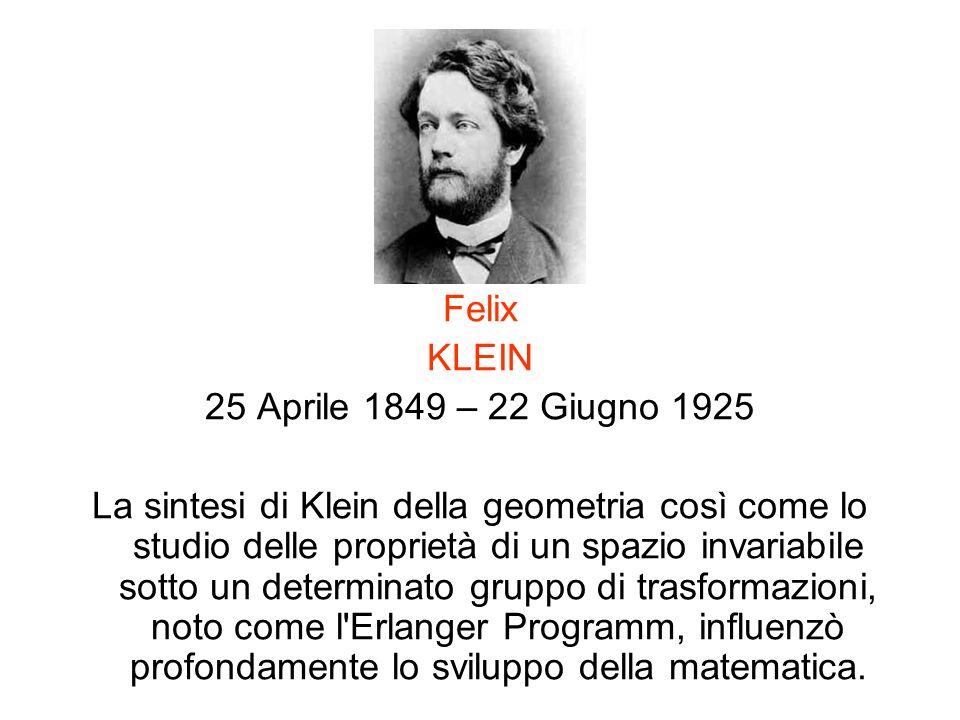 Felix KLEIN 25 Aprile 1849 – 22 Giugno 1925 La sintesi di Klein della geometria così come lo studio delle proprietà di un spazio invariabile sotto un