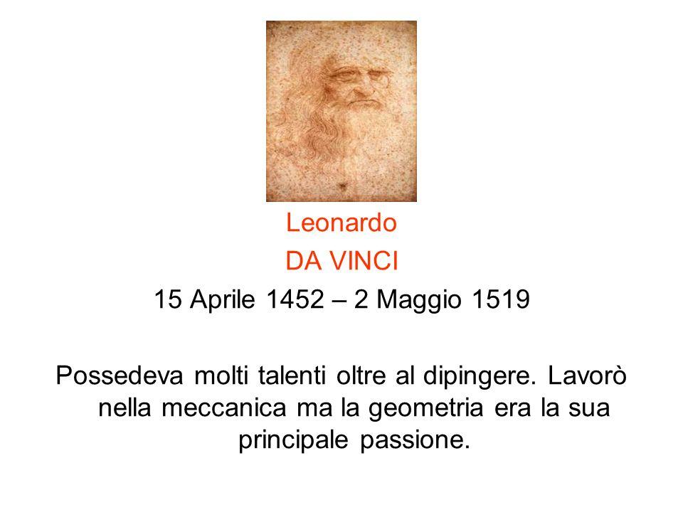 Leonardo DA VINCI 15 Aprile 1452 – 2 Maggio 1519 Possedeva molti talenti oltre al dipingere. Lavorò nella meccanica ma la geometria era la sua princip