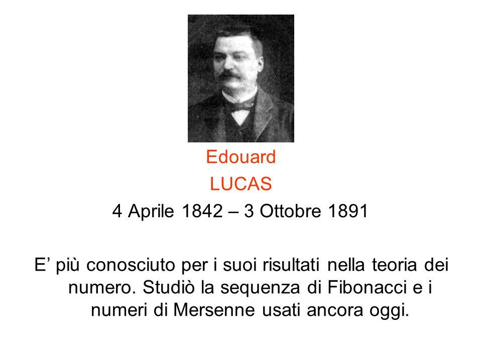 Edouard LUCAS 4 Aprile 1842 – 3 Ottobre 1891 E più conosciuto per i suoi risultati nella teoria dei numero. Studiò la sequenza di Fibonacci e i numeri