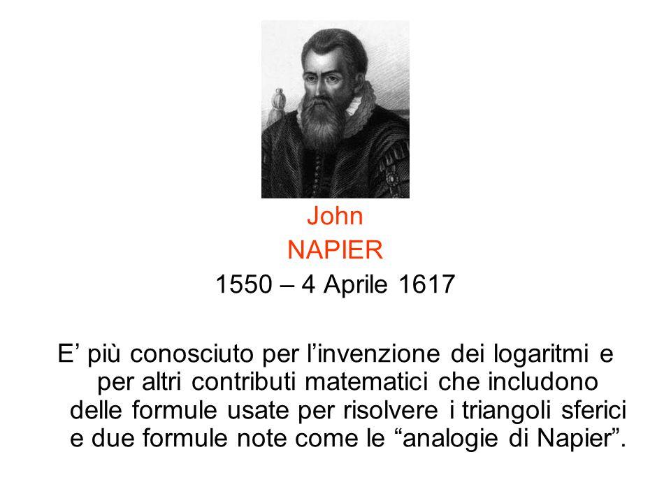 John NAPIER 1550 – 4 Aprile 1617 E più conosciuto per linvenzione dei logaritmi e per altri contributi matematici che includono delle formule usate pe