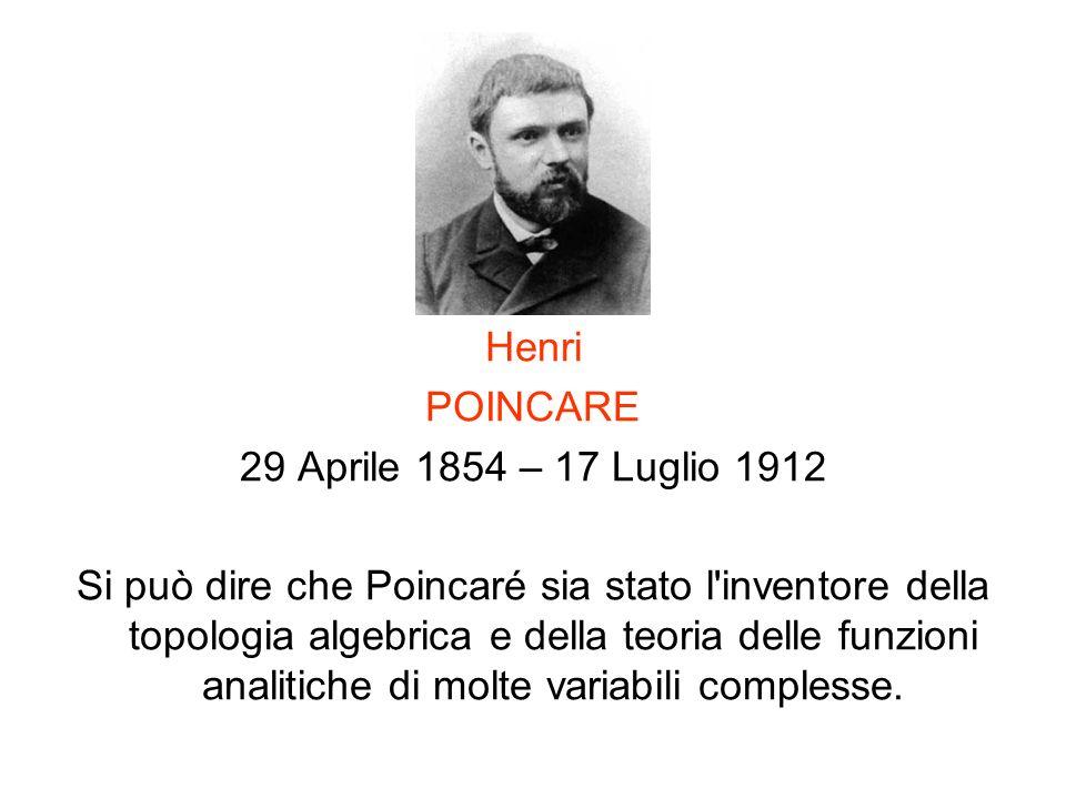 Henri POINCARE 29 Aprile 1854 – 17 Luglio 1912 Si può dire che Poincaré sia stato l'inventore della topologia algebrica e della teoria delle funzioni
