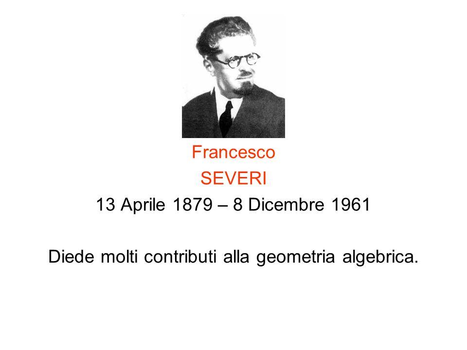 Francesco SEVERI 13 Aprile 1879 – 8 Dicembre 1961 Diede molti contributi alla geometria algebrica.