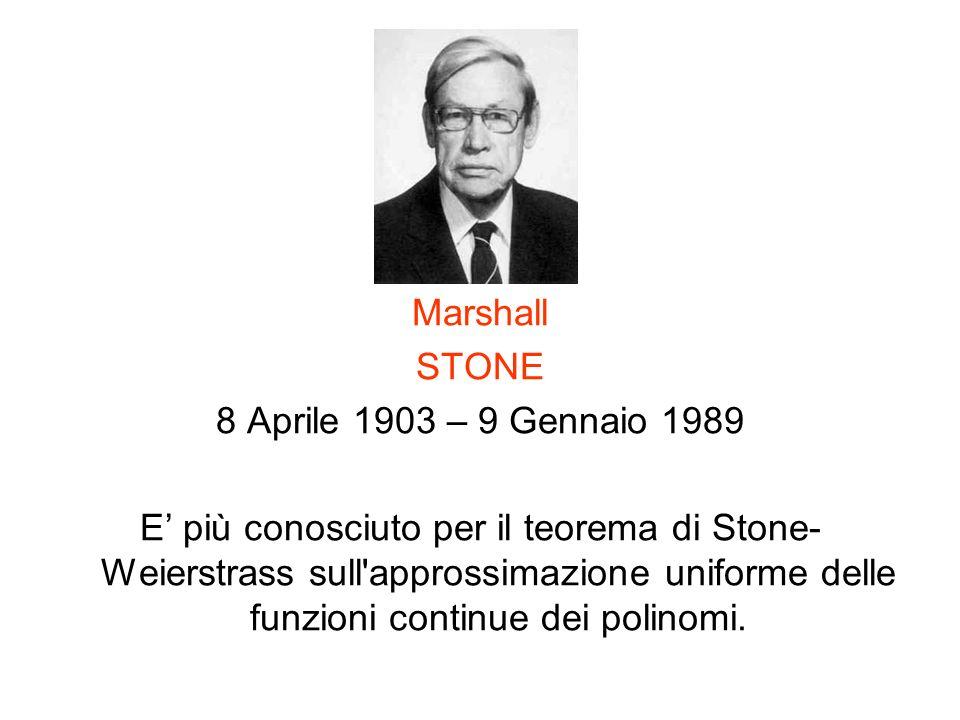 Marshall STONE 8 Aprile 1903 – 9 Gennaio 1989 E più conosciuto per il teorema di Stone- Weierstrass sull'approssimazione uniforme delle funzioni conti