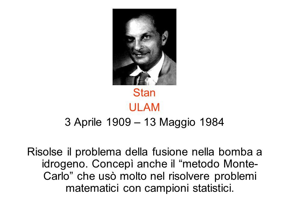 Stan ULAM 3 Aprile 1909 – 13 Maggio 1984 Risolse il problema della fusione nella bomba a idrogeno. Concepì anche il metodo Monte- Carlo che usò molto