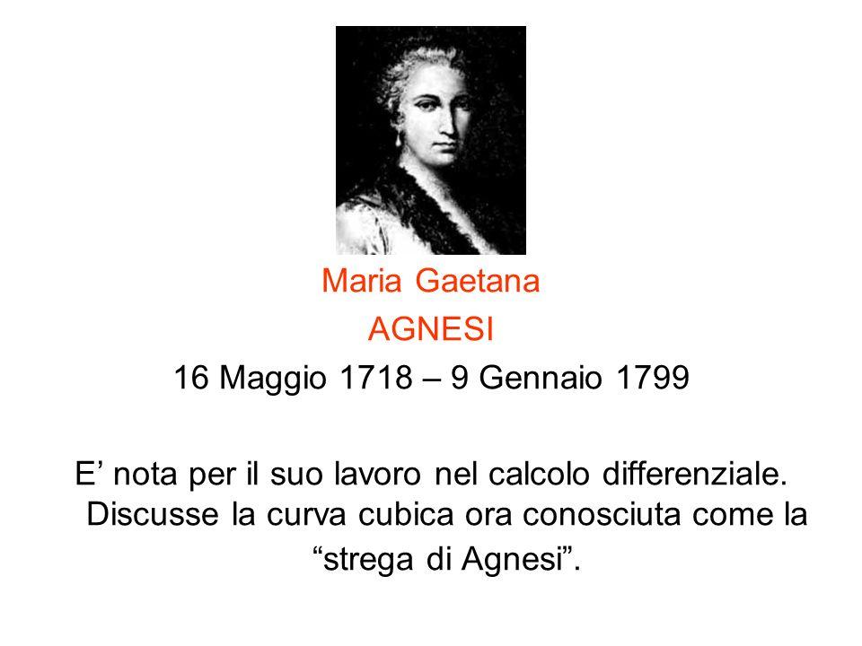 Maria Gaetana AGNESI 16 Maggio 1718 – 9 Gennaio 1799 E nota per il suo lavoro nel calcolo differenziale. Discusse la curva cubica ora conosciuta come