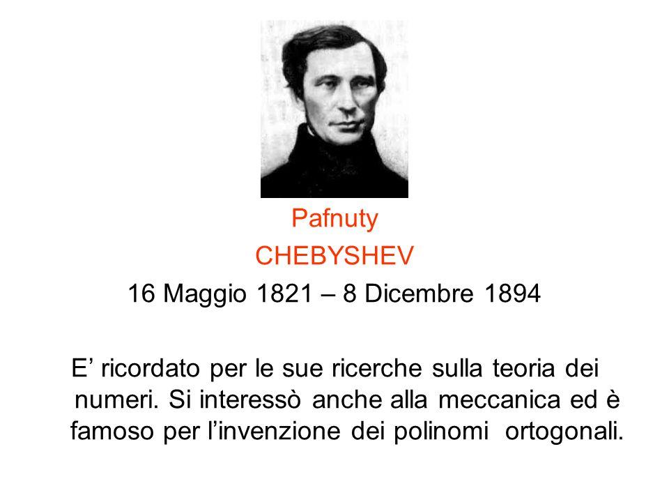 Pafnuty CHEBYSHEV 16 Maggio 1821 – 8 Dicembre 1894 E ricordato per le sue ricerche sulla teoria dei numeri. Si interessò anche alla meccanica ed è fam