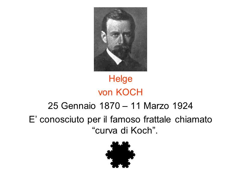 Helge von KOCH 25 Gennaio 1870 – 11 Marzo 1924 E conosciuto per il famoso frattale chiamato curva di Koch.