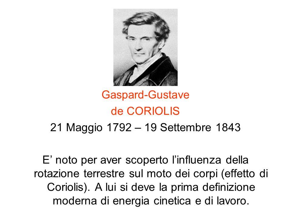 Gaspard-Gustave de CORIOLIS 21 Maggio 1792 – 19 Settembre 1843 E noto per aver scoperto linfluenza della rotazione terrestre sul moto dei corpi (effet
