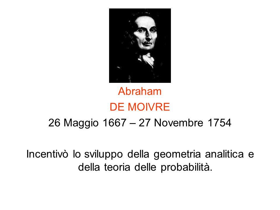 Abraham DE MOIVRE 26 Maggio 1667 – 27 Novembre 1754 Incentivò lo sviluppo della geometria analitica e della teoria delle probabilità.