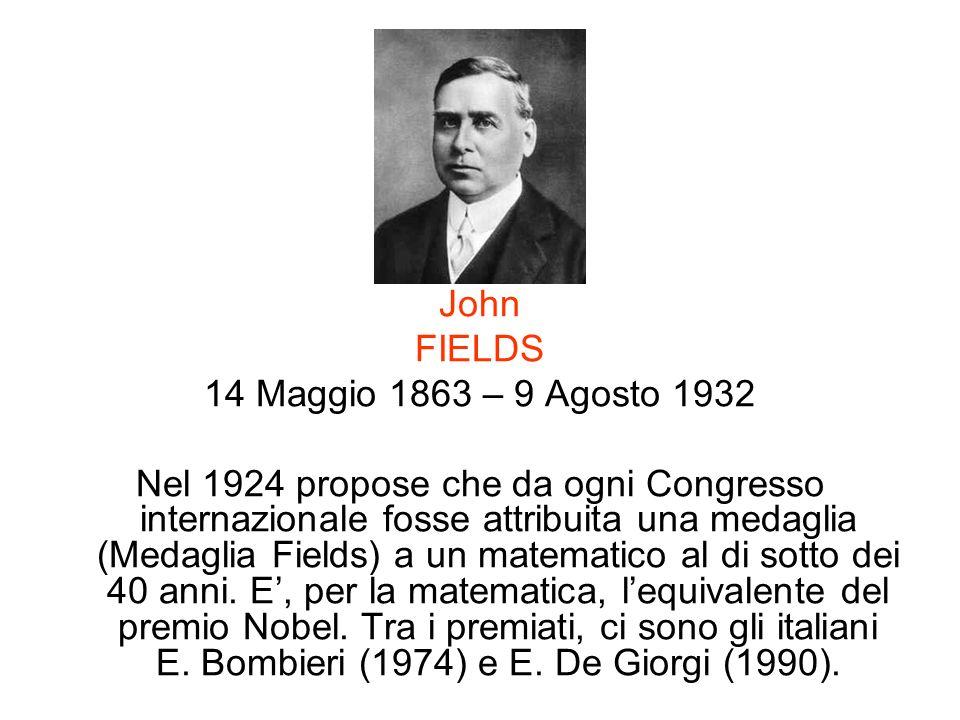 John FIELDS 14 Maggio 1863 – 9 Agosto 1932 Nel 1924 propose che da ogni Congresso internazionale fosse attribuita una medaglia (Medaglia Fields) a un