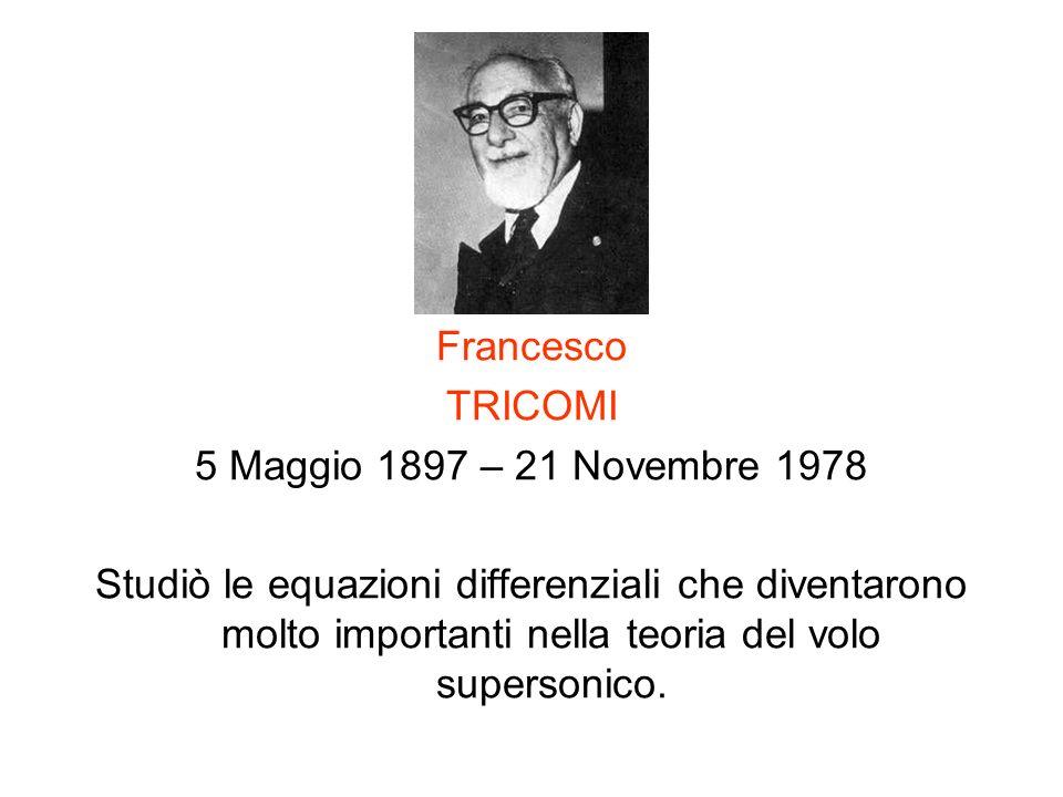 Francesco TRICOMI 5 Maggio 1897 – 21 Novembre 1978 Studiò le equazioni differenziali che diventarono molto importanti nella teoria del volo supersonic