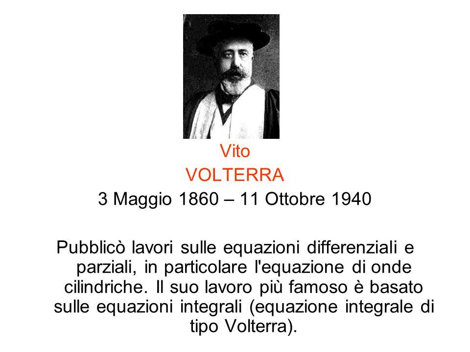 Vito VOLTERRA 3 Maggio 1860 – 11 Ottobre 1940 Pubblicò lavori sulle equazioni differenziali e parziali, in particolare l'equazione di onde cilindriche
