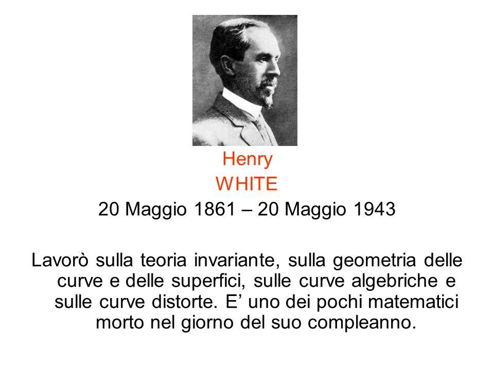 Henry WHITE 20 Maggio 1861 – 20 Maggio 1943 Lavorò sulla teoria invariante, sulla geometria delle curve e delle superfici, sulle curve algebriche e su