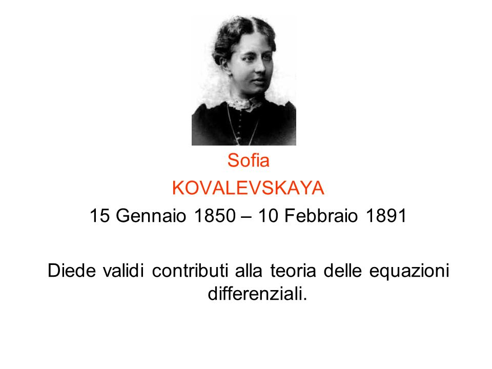 Sofia KOVALEVSKAYA 15 Gennaio 1850 – 10 Febbraio 1891 Diede validi contributi alla teoria delle equazioni differenziali.