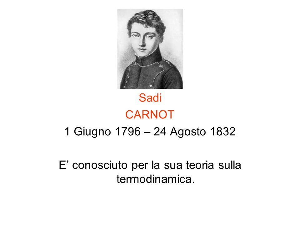 Sadi CARNOT 1 Giugno 1796 – 24 Agosto 1832 E conosciuto per la sua teoria sulla termodinamica.