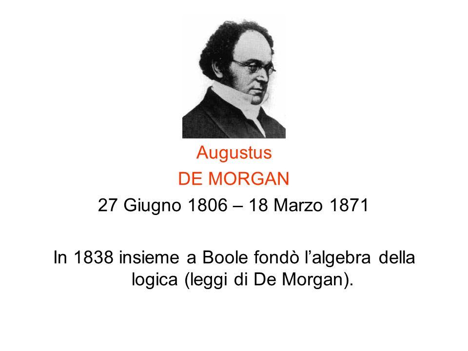 Augustus DE MORGAN 27 Giugno 1806 – 18 Marzo 1871 In 1838 insieme a Boole fondò lalgebra della logica (leggi di De Morgan).