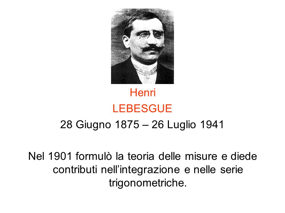 Henri LEBESGUE 28 Giugno 1875 – 26 Luglio 1941 Nel 1901 formulò la teoria delle misure e diede contributi nellintegrazione e nelle serie trigonometric