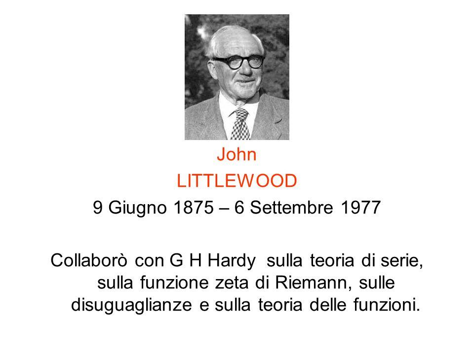 John LITTLEWOOD 9 Giugno 1875 – 6 Settembre 1977 Collaborò con G H Hardy sulla teoria di serie, sulla funzione zeta di Riemann, sulle disuguaglianze e