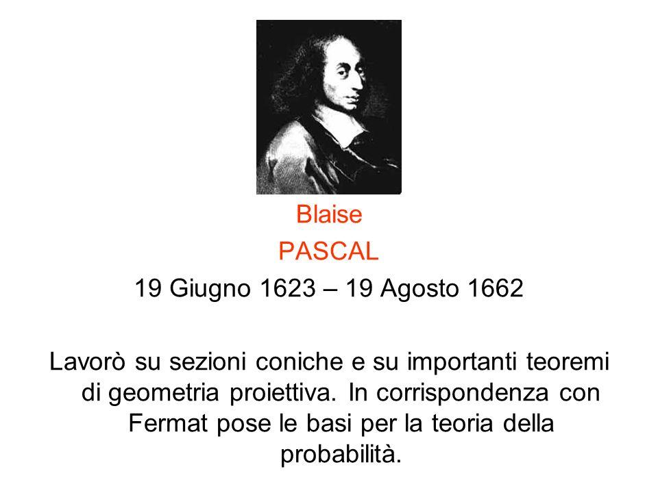 Blaise PASCAL 19 Giugno 1623 – 19 Agosto 1662 Lavorò su sezioni coniche e su importanti teoremi di geometria proiettiva. In corrispondenza con Fermat
