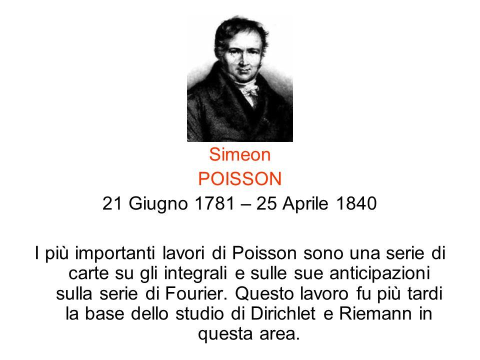 Simeon POISSON 21 Giugno 1781 – 25 Aprile 1840 I più importanti lavori di Poisson sono una serie di carte su gli integrali e sulle sue anticipazioni s