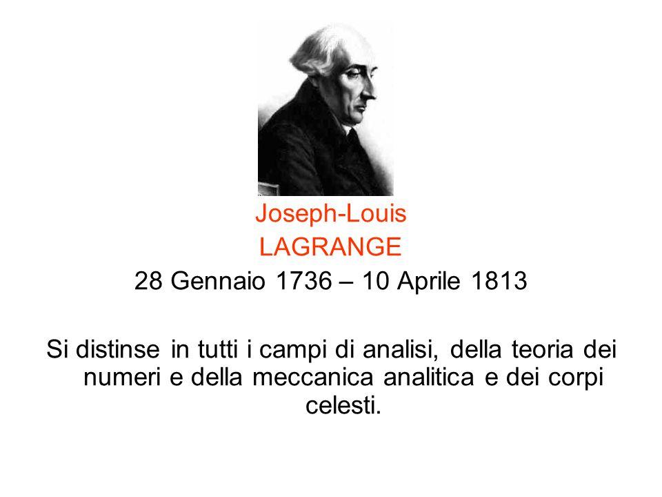 Joseph-Louis LAGRANGE 28 Gennaio 1736 – 10 Aprile 1813 Si distinse in tutti i campi di analisi, della teoria dei numeri e della meccanica analitica e