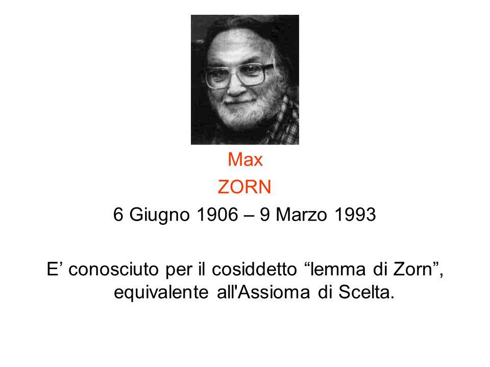 Max ZORN 6 Giugno 1906 – 9 Marzo 1993 E conosciuto per il cosiddetto lemma di Zorn, equivalente all'Assioma di Scelta.