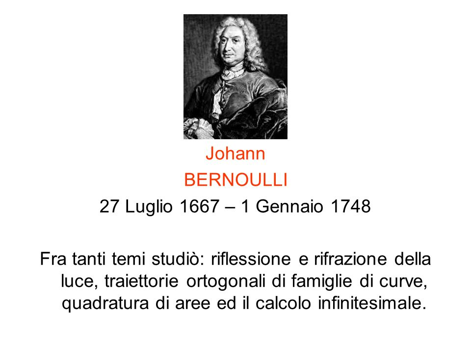 Johann BERNOULLI 27 Luglio 1667 – 1 Gennaio 1748 Fra tanti temi studiò: riflessione e rifrazione della luce, traiettorie ortogonali di famiglie di cur