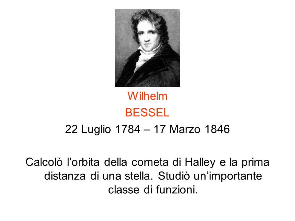 Wilhelm BESSEL 22 Luglio 1784 – 17 Marzo 1846 Calcolò lorbita della cometa di Halley e la prima distanza di una stella. Studiò unimportante classe di