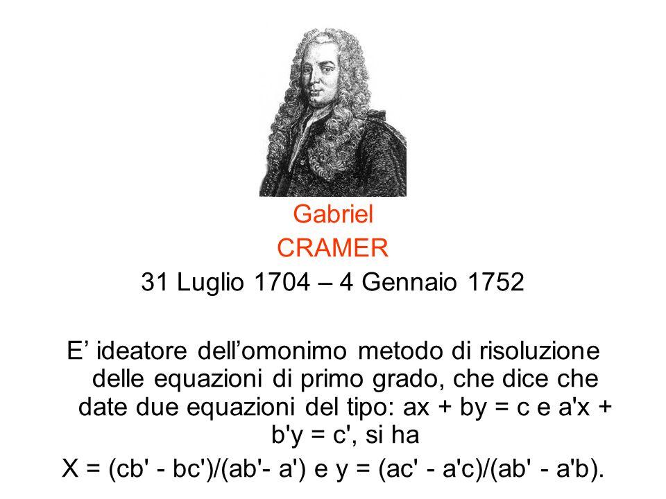 Gabriel CRAMER 31 Luglio 1704 – 4 Gennaio 1752 E ideatore dellomonimo metodo di risoluzione delle equazioni di primo grado, che dice che date due equa