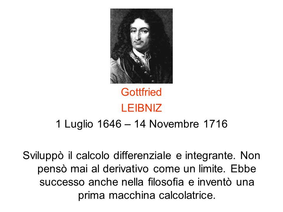 Gottfried LEIBNIZ 1 Luglio 1646 – 14 Novembre 1716 Sviluppò il calcolo differenziale e integrante. Non pensò mai al derivativo come un limite. Ebbe su