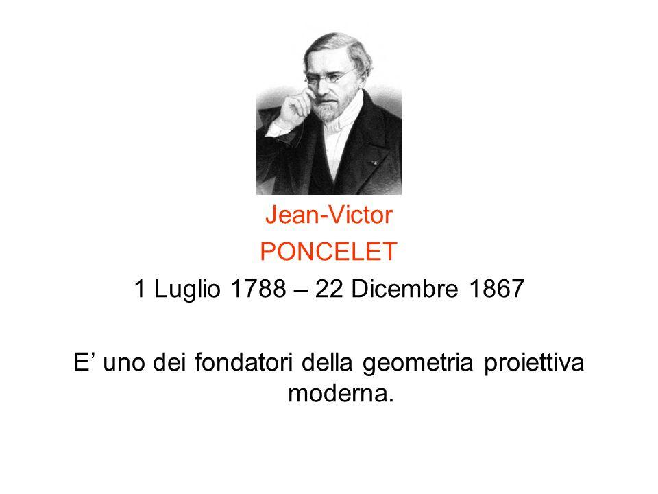 Jean-Victor PONCELET 1 Luglio 1788 – 22 Dicembre 1867 E uno dei fondatori della geometria proiettiva moderna.