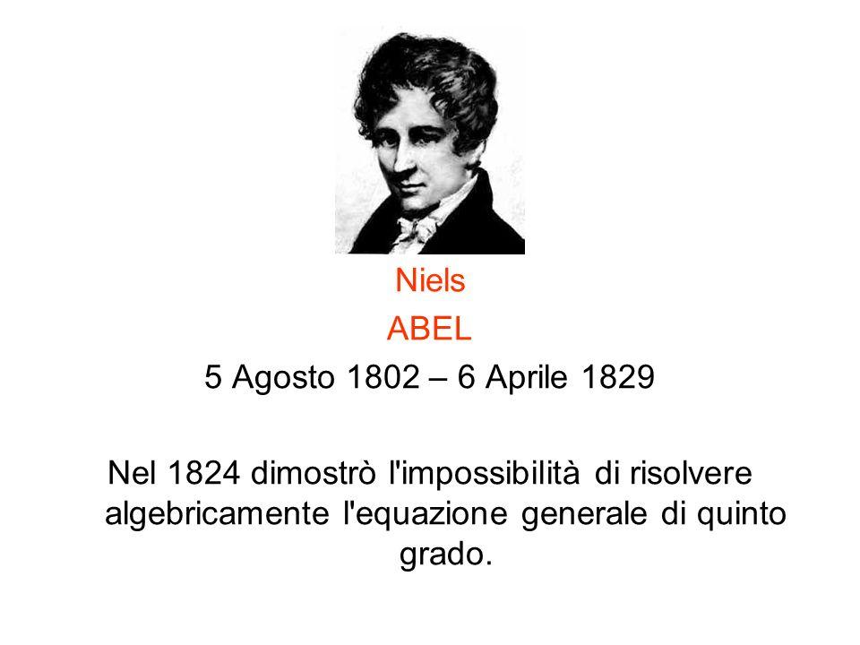 Niels ABEL 5 Agosto 1802 – 6 Aprile 1829 Nel 1824 dimostrò l'impossibilità di risolvere algebricamente l'equazione generale di quinto grado.