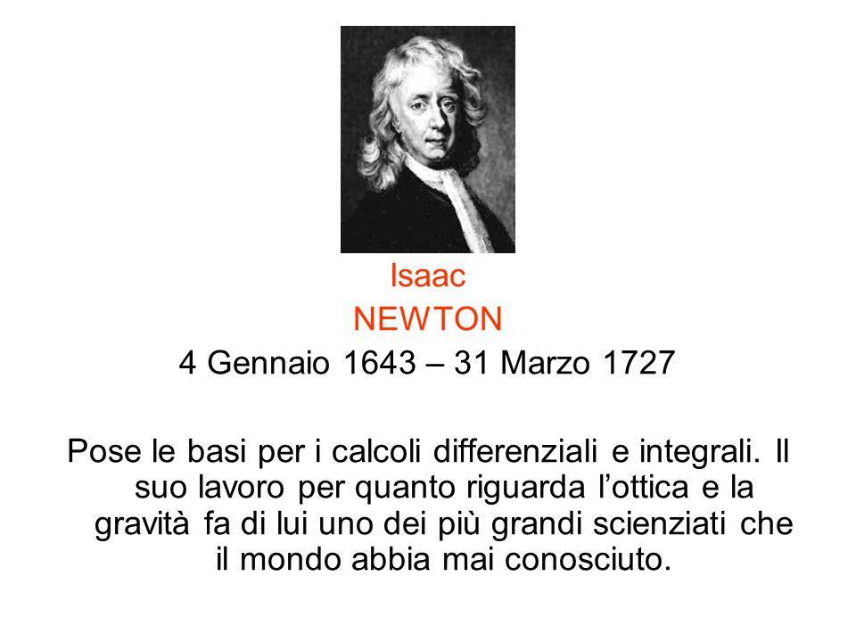 Isaac NEWTON 4 Gennaio 1643 – 31 Marzo 1727 Pose le basi per i calcoli differenziali e integrali. Il suo lavoro per quanto riguarda lottica e la gravi