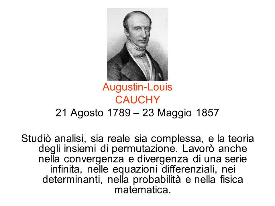Augustin-Louis CAUCHY 21 Agosto 1789 – 23 Maggio 1857 Studiò analisi, sia reale sia complessa, e la teoria degli insiemi di permutazione. Lavorò anche