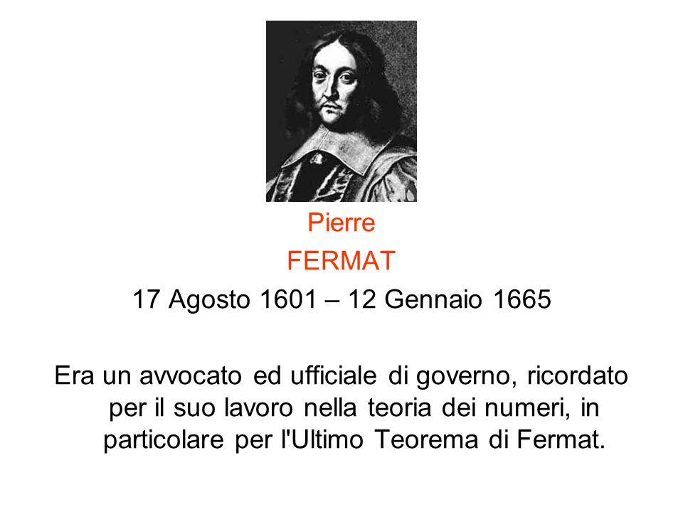 Pierre FERMAT 17 Agosto 1601 – 12 Gennaio 1665 Era un avvocato ed ufficiale di governo, ricordato per il suo lavoro nella teoria dei numeri, in partic