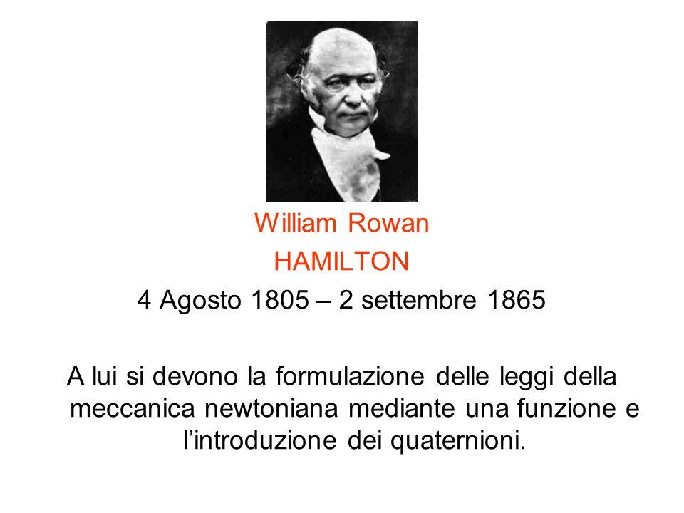 William Rowan HAMILTON 4 Agosto 1805 – 2 settembre 1865 A lui si devono la formulazione delle leggi della meccanica newtoniana mediante una funzione e