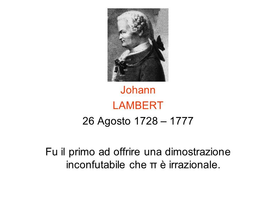 Johann LAMBERT 26 Agosto 1728 – 1777 Fu il primo ad offrire una dimostrazione inconfutabile che π è irrazionale.