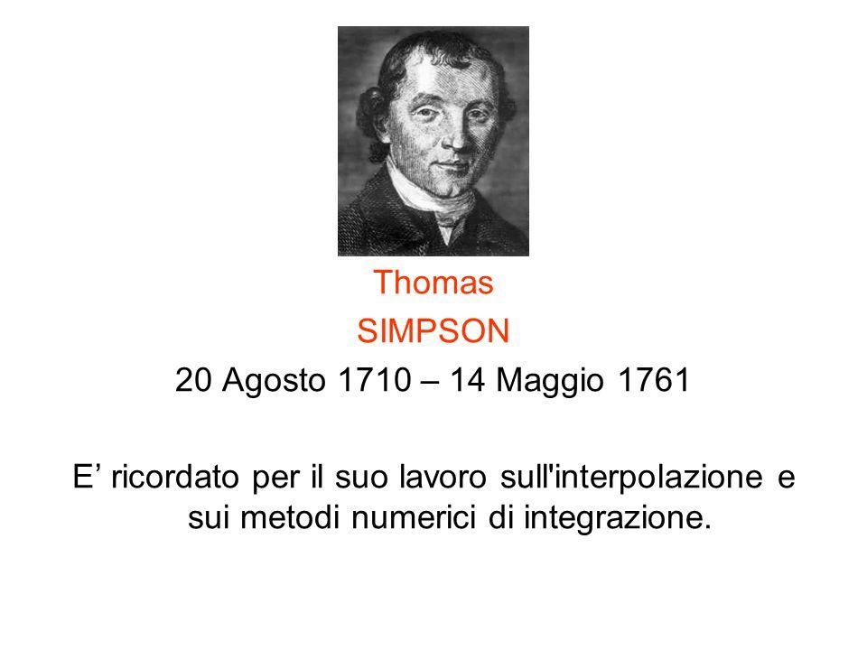 Thomas SIMPSON 20 Agosto 1710 – 14 Maggio 1761 E ricordato per il suo lavoro sull'interpolazione e sui metodi numerici di integrazione.