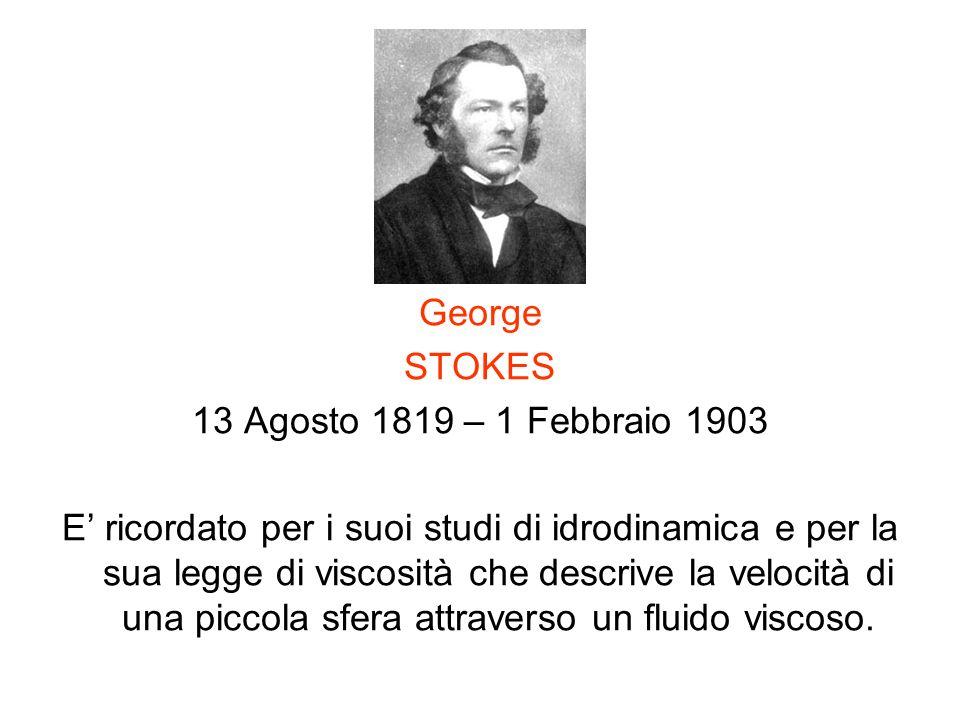 George STOKES 13 Agosto 1819 – 1 Febbraio 1903 E ricordato per i suoi studi di idrodinamica e per la sua legge di viscosità che descrive la velocità d