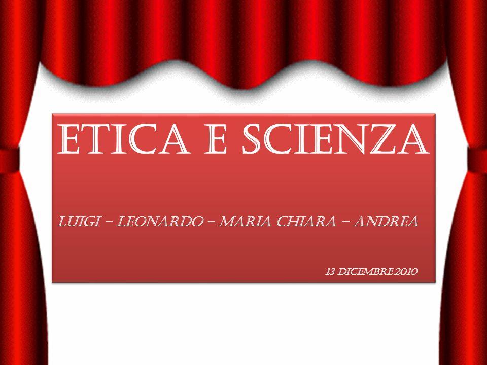 ETICA E SCIENZA LUIGI – LEONARDO – Maria Chiara – Andrea 13 Dicembre 2010 ETICA E SCIENZA LUIGI – LEONARDO – Maria Chiara – Andrea 13 Dicembre 2010
