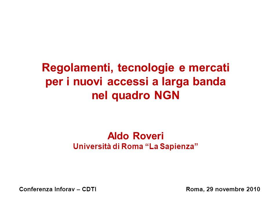 Regolamenti, tecnologie e mercati per i nuovi accessi a larga banda nel quadro NGN Aldo Roveri Università di Roma La Sapienza Conferenza Inforav – CDTIRoma, 29 novembre 2010